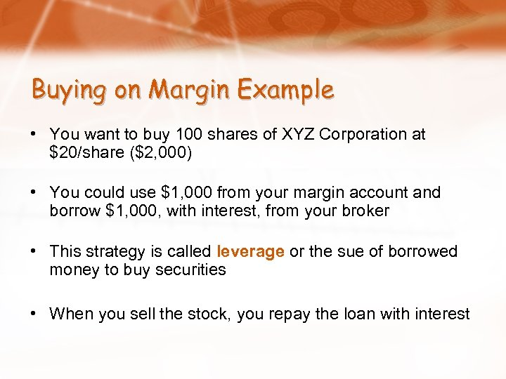 Buying on Margin Example • You want to buy 100 shares of XYZ Corporation