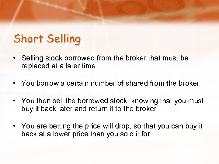 Short Selling • Selling stock borrowed from the broker that must be replaced at