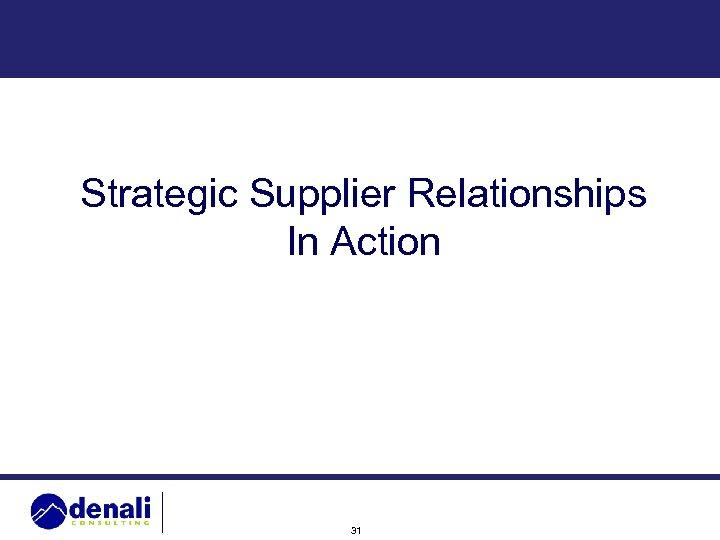 Strategic Supplier Relationships In Action 31