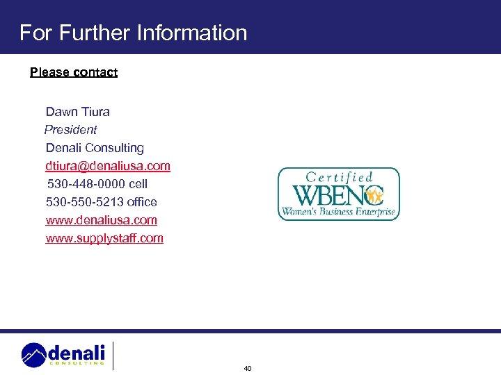 For Further Information Please contact Dawn Tiura President Denali Consulting dtiura@denaliusa. com 530 -448