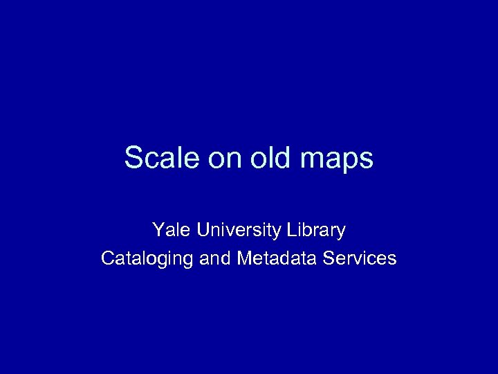 Scale on old maps Yale University Library Cataloging and Metadata Services
