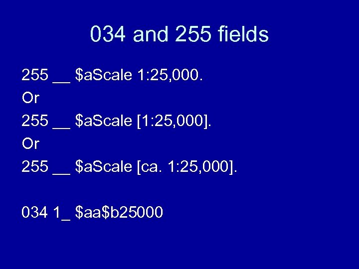 034 and 255 fields 255 __ $a. Scale 1: 25, 000. Or 255 __