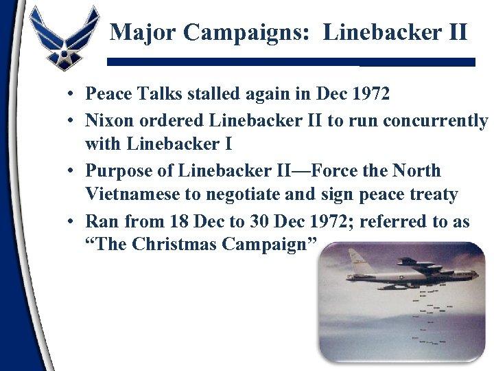 Major Campaigns: Linebacker II • Peace Talks stalled again in Dec 1972 • Nixon