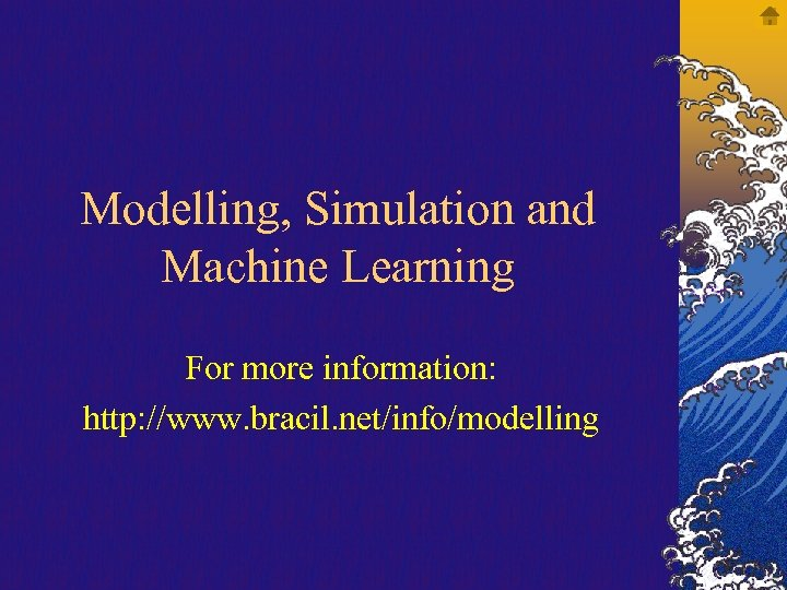 Modelling, Simulation and Machine Learning For more information: http: //www. bracil. net/info/modelling