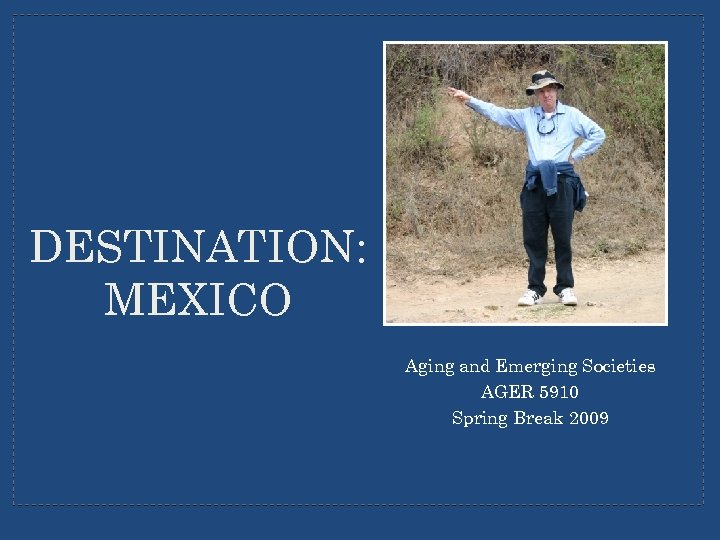 DESTINATION: MEXICO Aging and Emerging Societies AGER 5910 Spring Break 2009