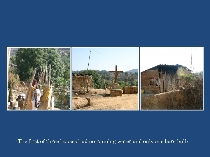The first of three houses had no running water and only one bare bulb