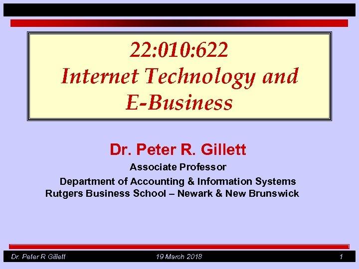22: 010: 622 Internet Technology and E-Business Dr. Peter R. Gillett Associate Professor Department
