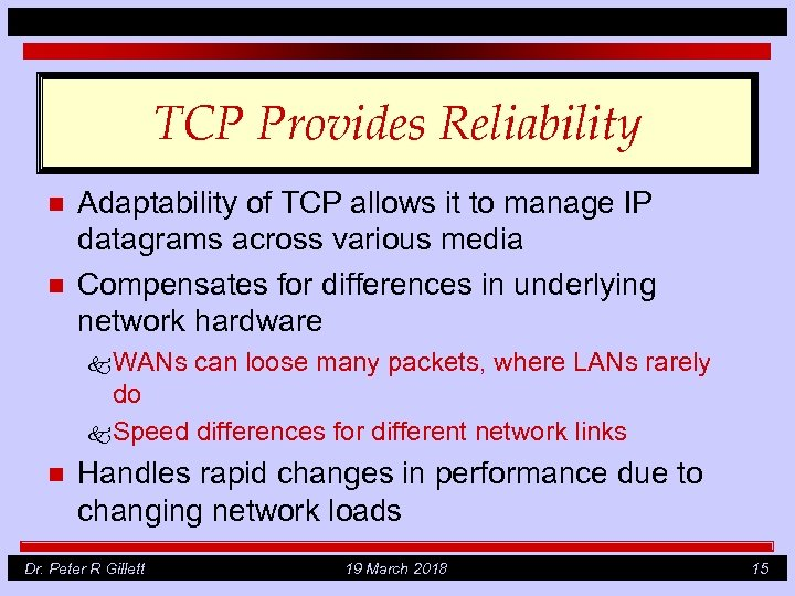 TCP Provides Reliability n n Adaptability of TCP allows it to manage IP datagrams