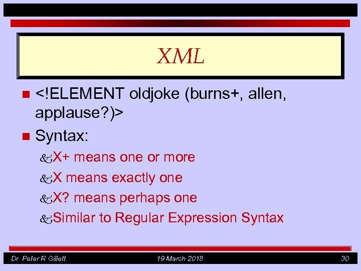 XML <!ELEMENT oldjoke (burns+, allen, applause? )> n Syntax: n k. X+ means one
