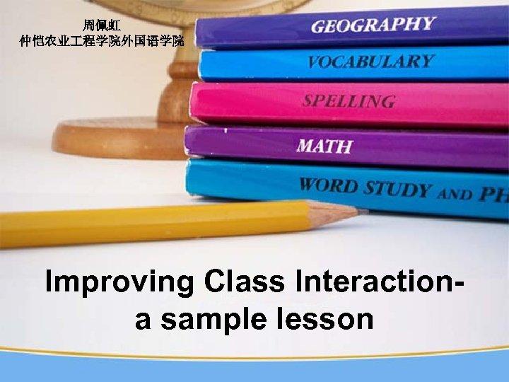 周佩虹 仲恺农业 程学院外国语学院 Improving Class Interactiona sample lesson