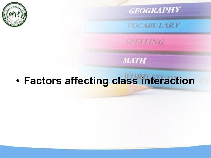 • Factors affecting class interaction