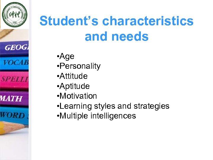 Student's characteristics and needs • Age • Personality • Attitude • Aptitude • Motivation