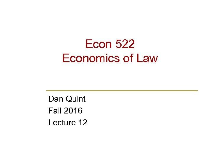 Econ 522 Economics of Law Dan Quint Fall 2016 Lecture 12