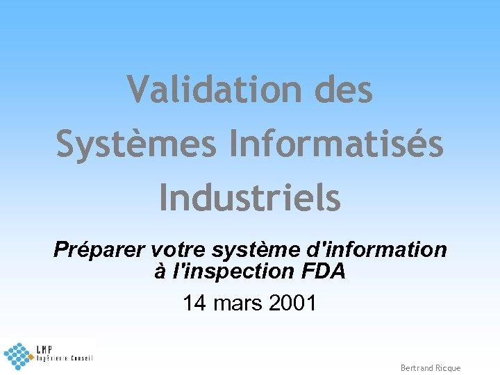 Validation des Systèmes Informatisés Industriels Préparer votre système d'information à l'inspection FDA 14 mars