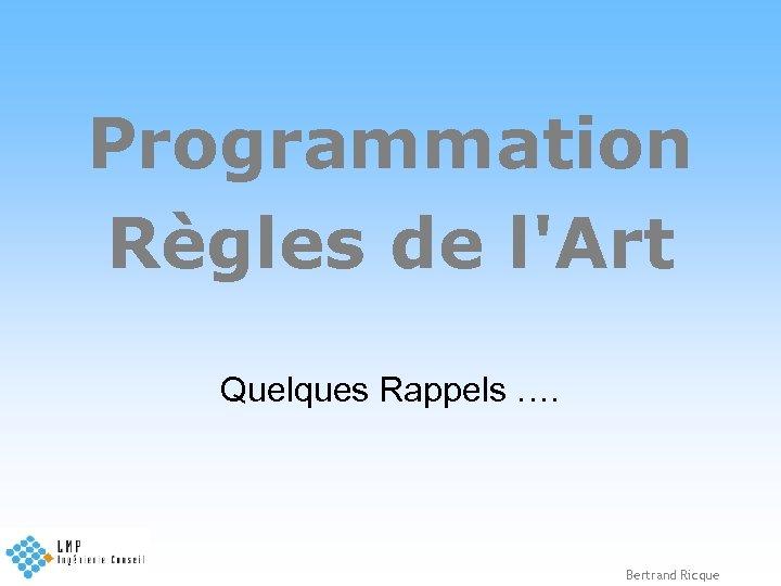 Programmation Règles de l'Art Quelques Rappels …. Bertrand Ricque