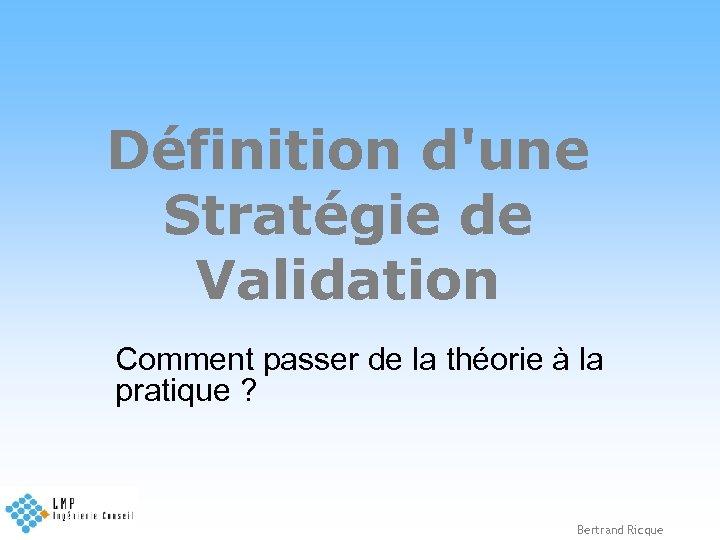 Définition d'une Stratégie de Validation Comment passer de la théorie à la pratique ?