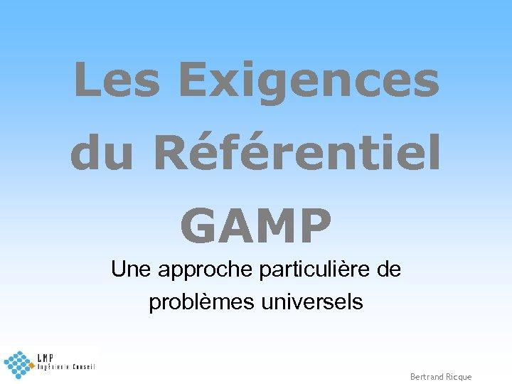 Les Exigences du Référentiel GAMP Une approche particulière de problèmes universels Bertrand Ricque