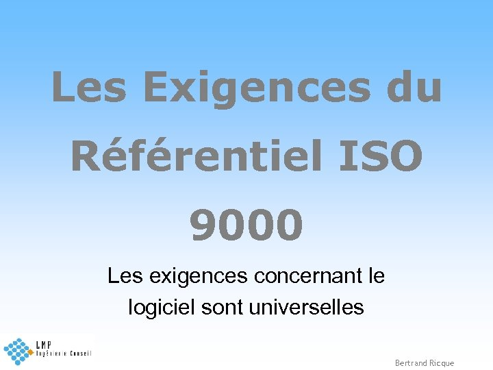 Les Exigences du Référentiel ISO 9000 Les exigences concernant le logiciel sont universelles Bertrand