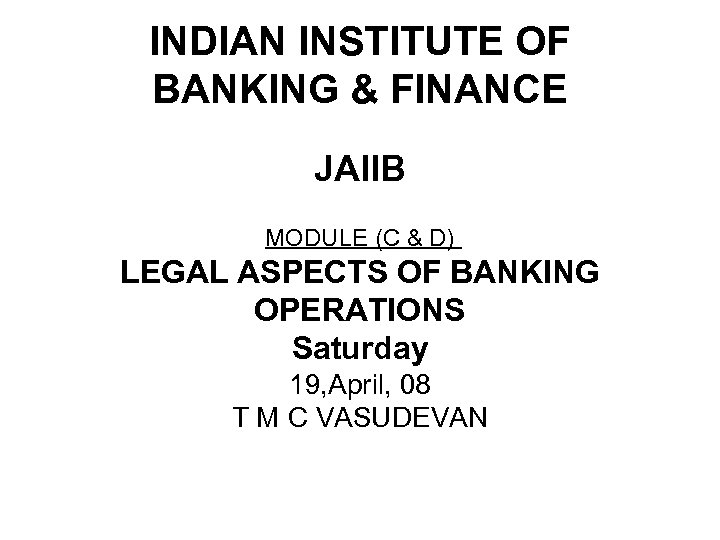INDIAN INSTITUTE OF BANKING & FINANCE JAIIB MODULE (C & D) LEGAL ASPECTS OF