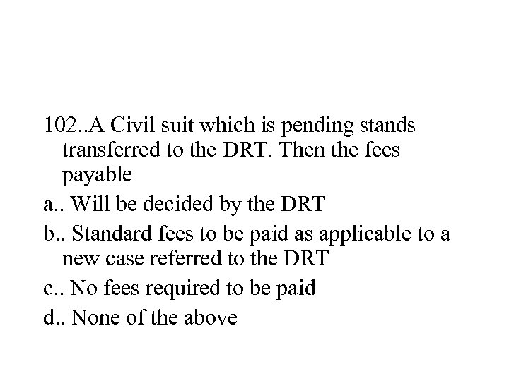 102. . A Civil suit which is pending stands transferred to the DRT. Then