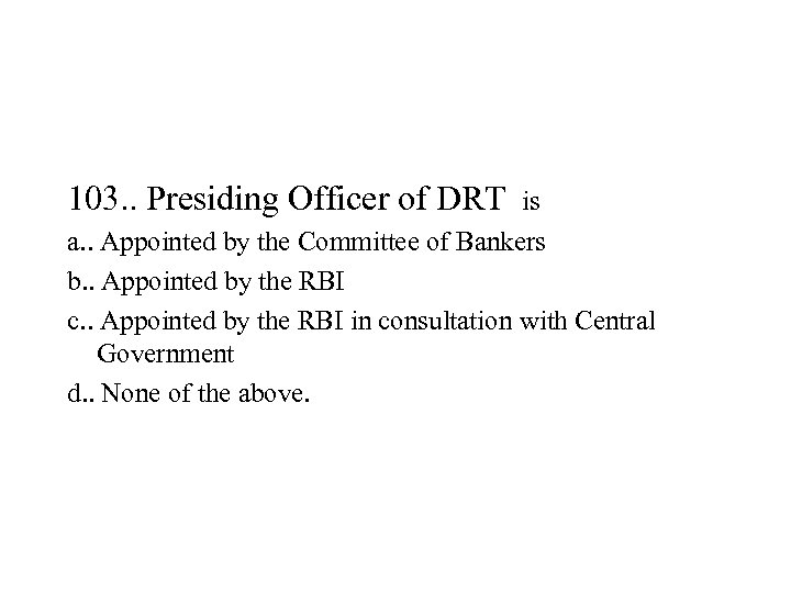 103. . Presiding Officer of DRT is a. . Appointed by the Committee of
