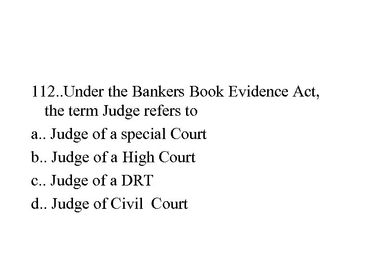 112. . Under the Bankers Book Evidence Act, the term Judge refers to a.