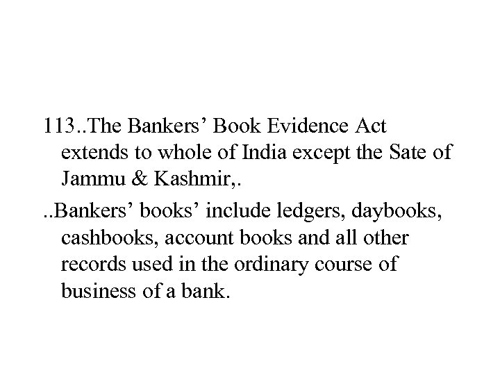 113. . The Bankers' Book Evidence Act extends to whole of India except the