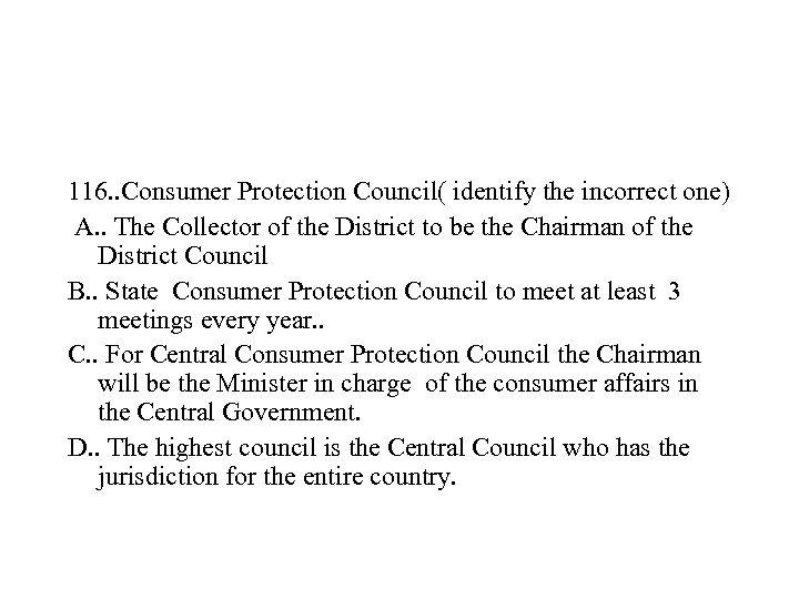 116. . Consumer Protection Council( identify the incorrect one) A. . The Collector of