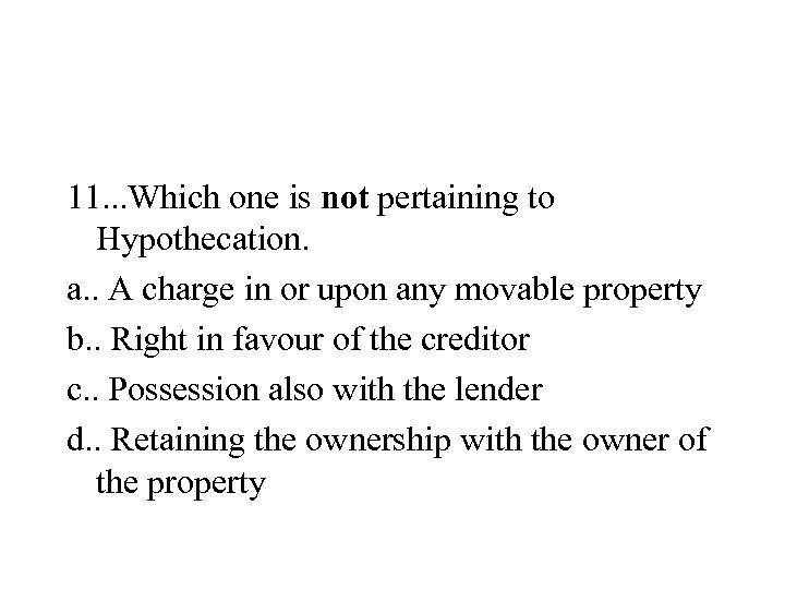 11. . . Which one is not pertaining to Hypothecation. a. . A charge
