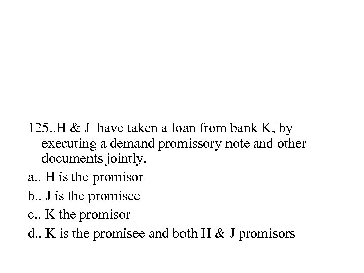125. . H & J have taken a loan from bank K, by executing
