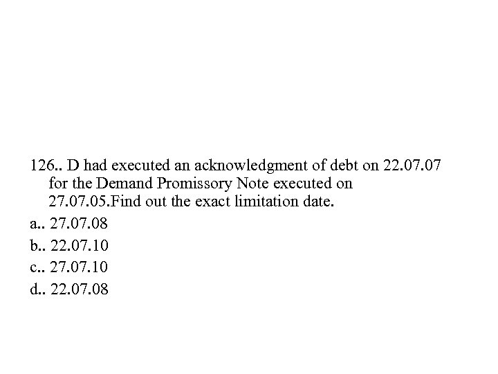126. . D had executed an acknowledgment of debt on 22. 07 for the