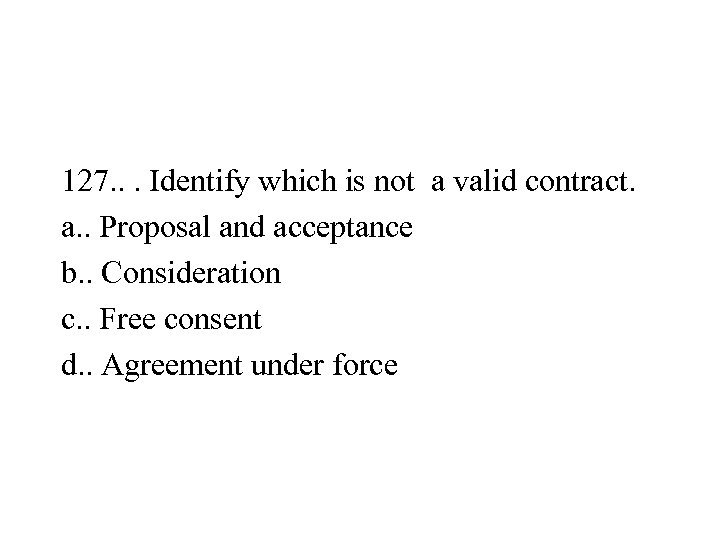 127. . . Identify which is not a valid contract. a. . Proposal and