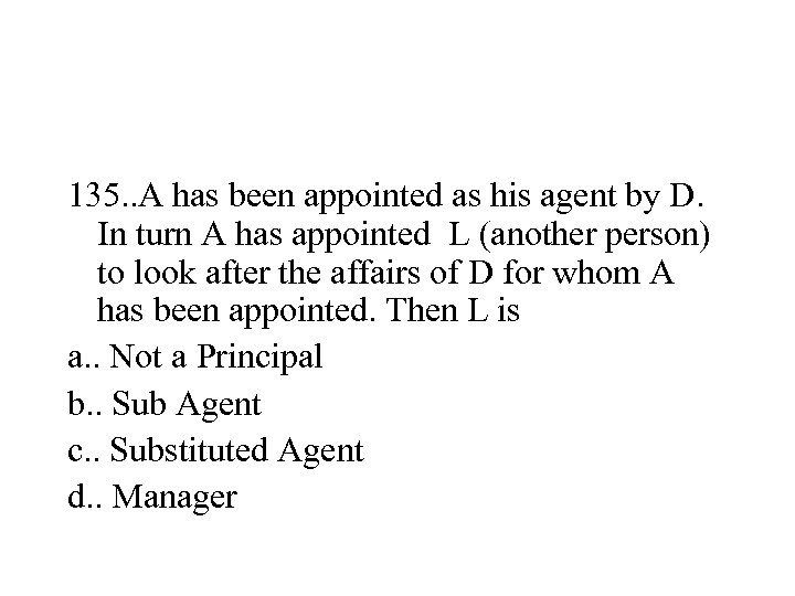 135. . A has been appointed as his agent by D. In turn A