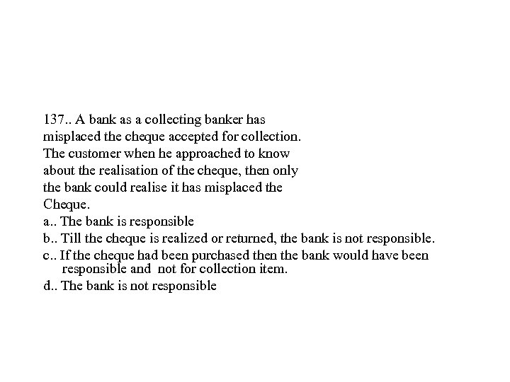 137. . A bank as a collecting banker has misplaced the cheque accepted for