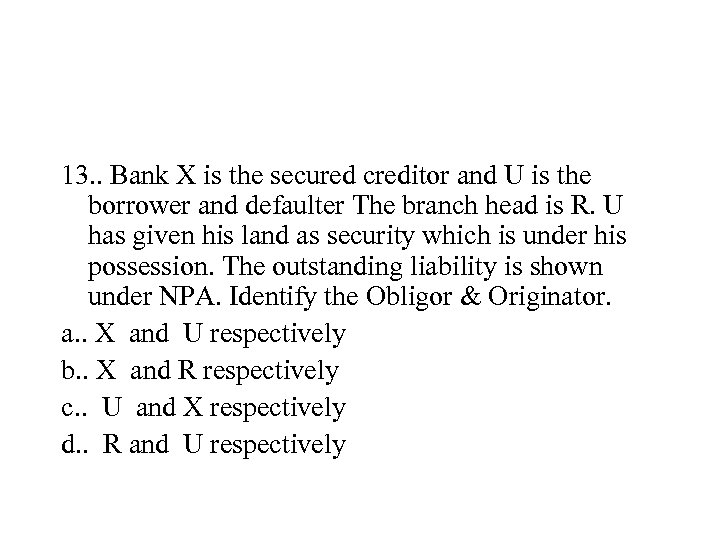 13. . Bank X is the secured creditor and U is the borrower and