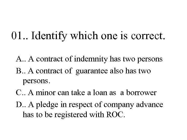 01. . Identify which one is correct. A. . A contract of indemnity has