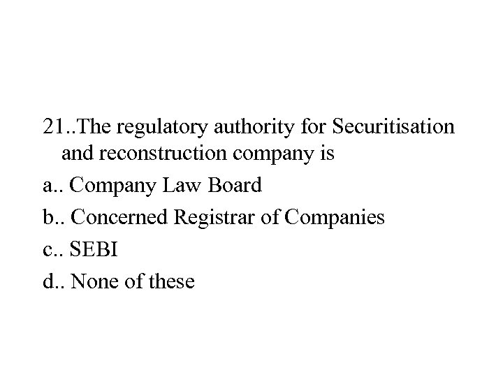 21. . The regulatory authority for Securitisation and reconstruction company is a. . Company