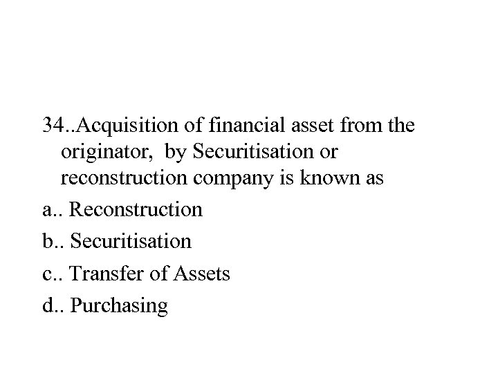 34. . Acquisition of financial asset from the originator, by Securitisation or reconstruction company