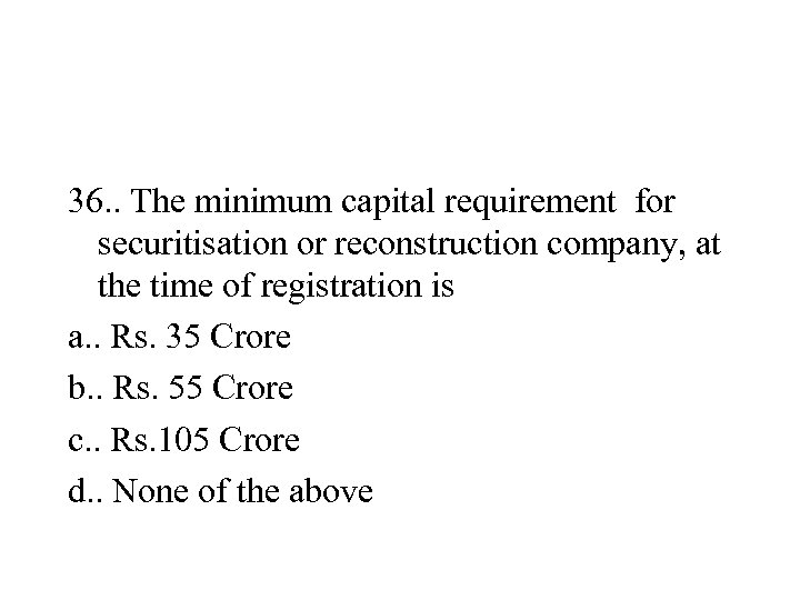 36. . The minimum capital requirement for securitisation or reconstruction company, at the time