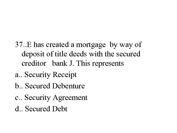 37. . E has created a mortgage by way of deposit of title deeds