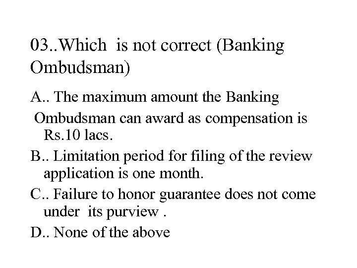03. . Which is not correct (Banking Ombudsman) A. . The maximum amount the