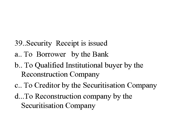 39. . Security Receipt is issued a. . To Borrower by the Bank b.