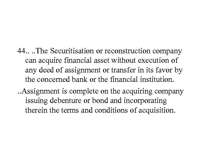 44. . The Securitisation or reconstruction company can acquire financial asset without execution of