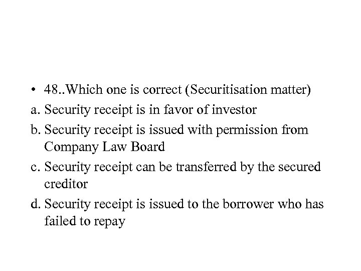 • 48. . Which one is correct (Securitisation matter) a. Security receipt is