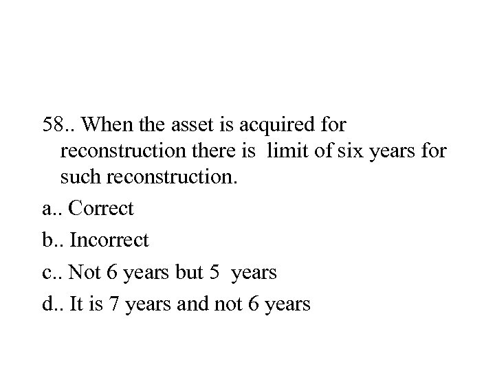 58. . When the asset is acquired for reconstruction there is limit of six