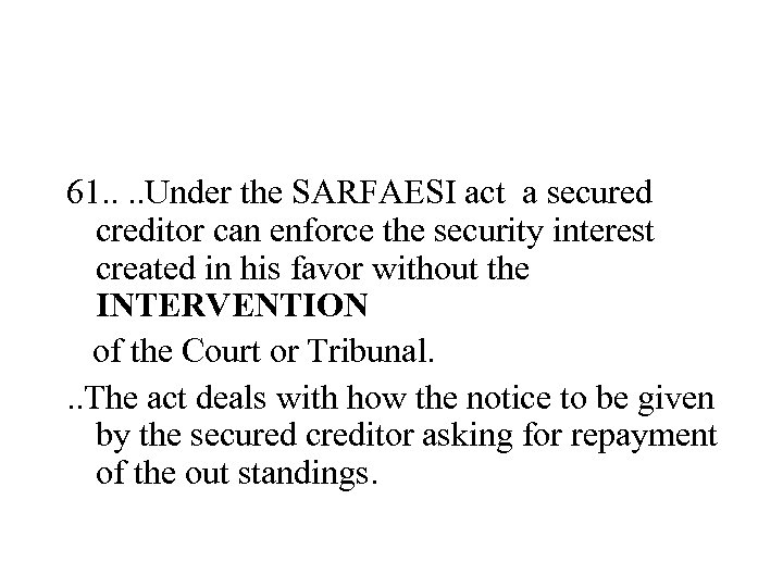61. . Under the SARFAESI act a secured creditor can enforce the security interest