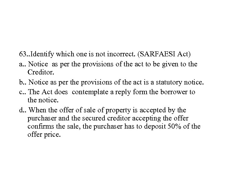 63. . Identify which one is not incorrect. (SARFAESI Act) a. . Notice as
