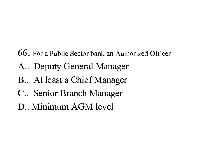 66. . For a Public Sector bank an Authorized Officer A. . Deputy General