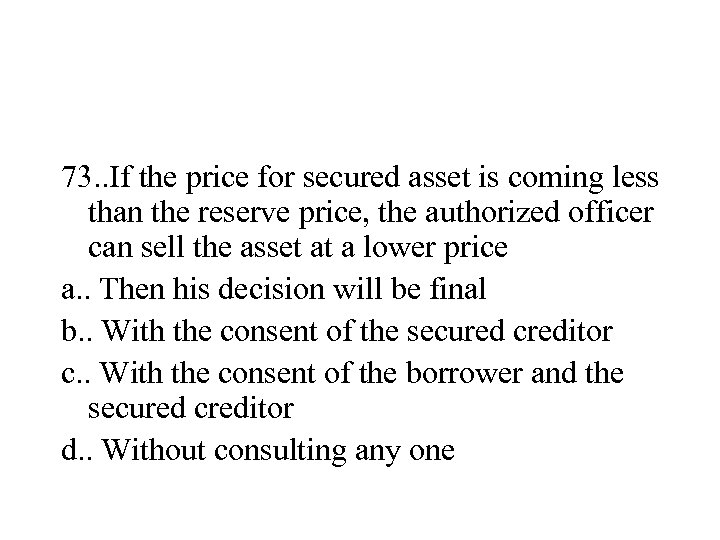 73. . If the price for secured asset is coming less than the reserve