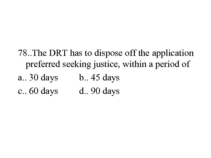 78. . The DRT has to dispose off the application preferred seeking justice, within